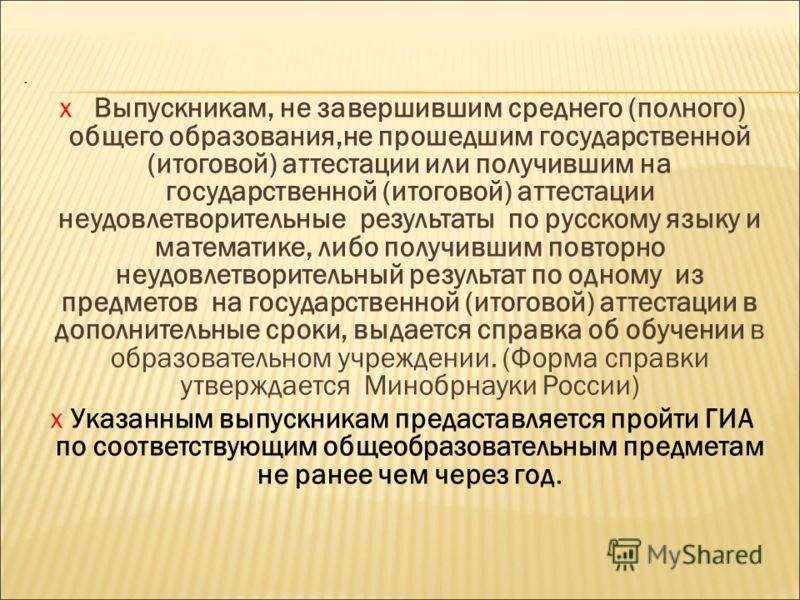 . х Выпускникам, не завершившим среднего (полного) общего образования,не прошедшим государственной (итоговой) аттестации или получившим на государственной (итоговой) аттестации неудовлетворительные результаты по русскому языку и математике, либо полу