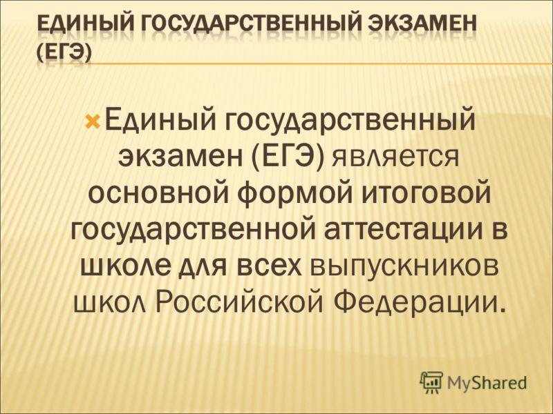 Единый государственный экзамен (ЕГЭ) является основной формой итоговой государственной аттестации в школе для всех выпускников школ Российской Федерации.