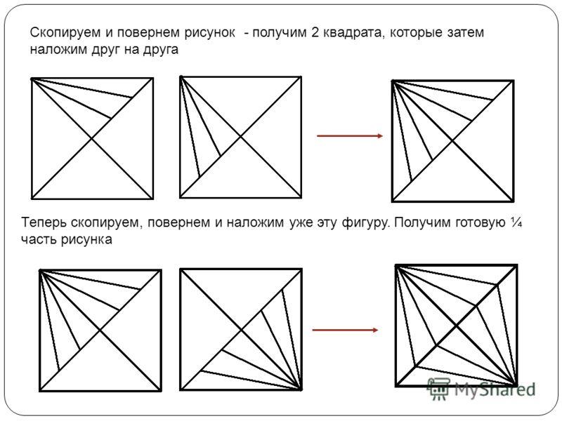 Скопируем и повернем рисунок - получим 2 квадрата, которые затем наложим друг на друга Теперь скопируем, повернем и наложим уже эту фигуру. Получим готовую ¼ часть рисунка