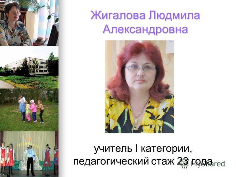 Жигалова Людмила Александровна учитель I категории, педагогический стаж 23 года