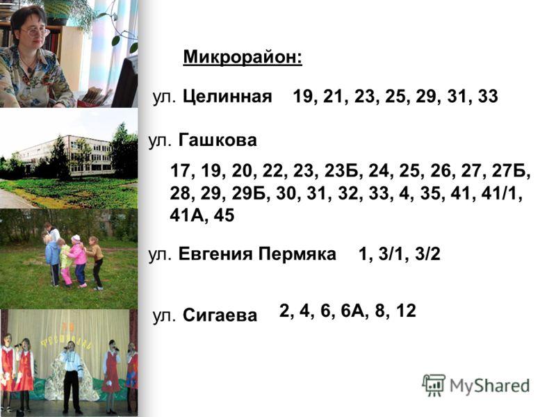 Микрорайон: ул. Целинная 19, 21, 23, 25, 29, 31, 33 ул. Гашкова 17, 19, 20, 22, 23, 23Б, 24, 25, 26, 27, 27Б, 28, 29, 29Б, 30, 31, 32, 33, 4, 35, 41, 41/1, 41А, 45 ул. Евгения Пермяка 1, 3/1, 3/2 ул. Сигаева 2, 4, 6, 6А, 8, 12