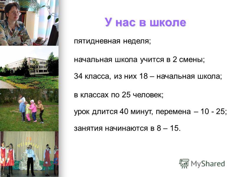 У нас в школе пятидневная неделя; начальная школа учится в 2 смены; 34 класса, из них 18 – начальная школа; в классах по 25 человек; урок длится 40 минут, перемена – 10 - 25; занятия начинаются в 8 – 15.