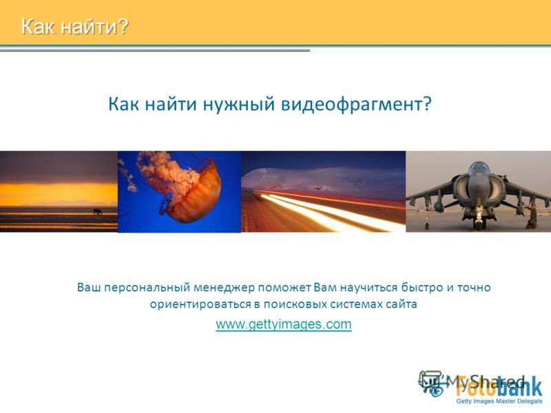 Как найти нужный видеофрагмент? Как найти? Ваш персональный менеджер поможет Вам научиться быстро и точно ориентироваться в поисковых системах сайта www.gettyimages.com