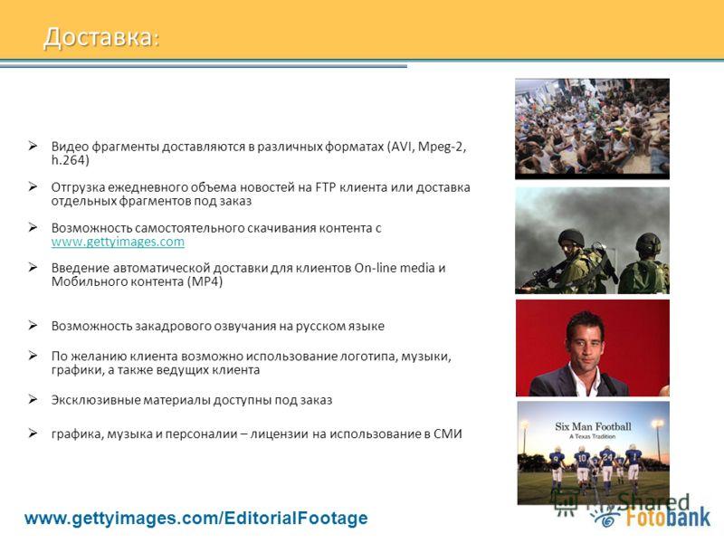Доставка : Видео фрагменты доставляются в различных форматах (AVI, Mpeg-2, h.264) Отгрузка ежедневного объема новостей на FTP клиента или доставка отдельных фрагментов под заказ Возможность самостоятельного скачивания контента с www.gettyimages.com w
