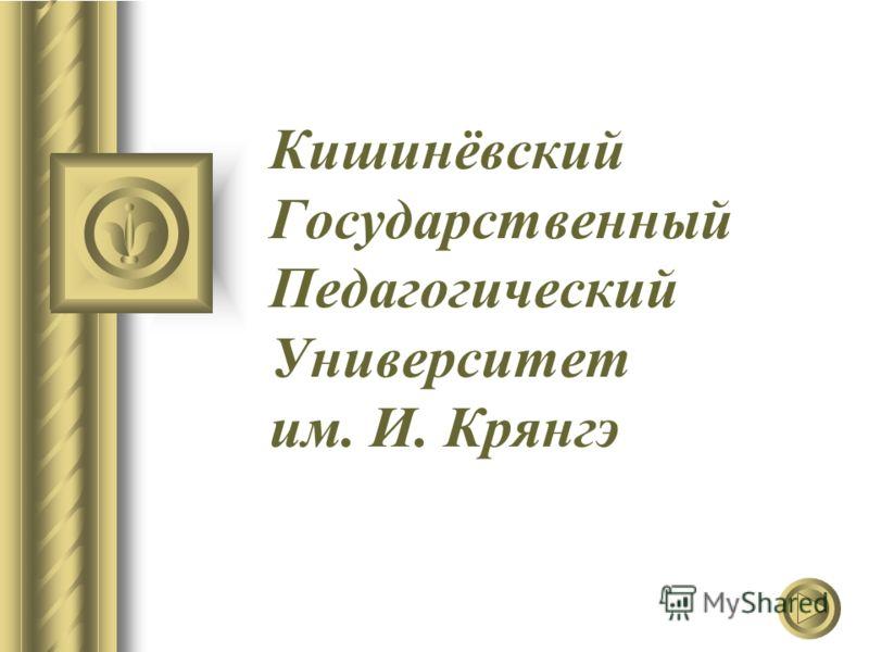 Кишинёвский Государственный Педагогический Университет им. И. Крянгэ