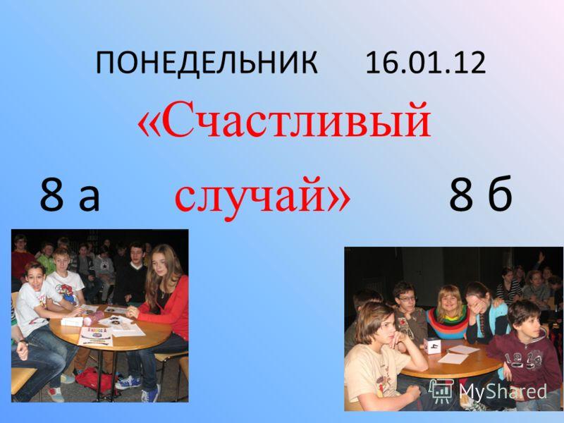 ПОНЕДЕЛЬНИК 16.01.12 «Счастливый 8 а случай» 8 б