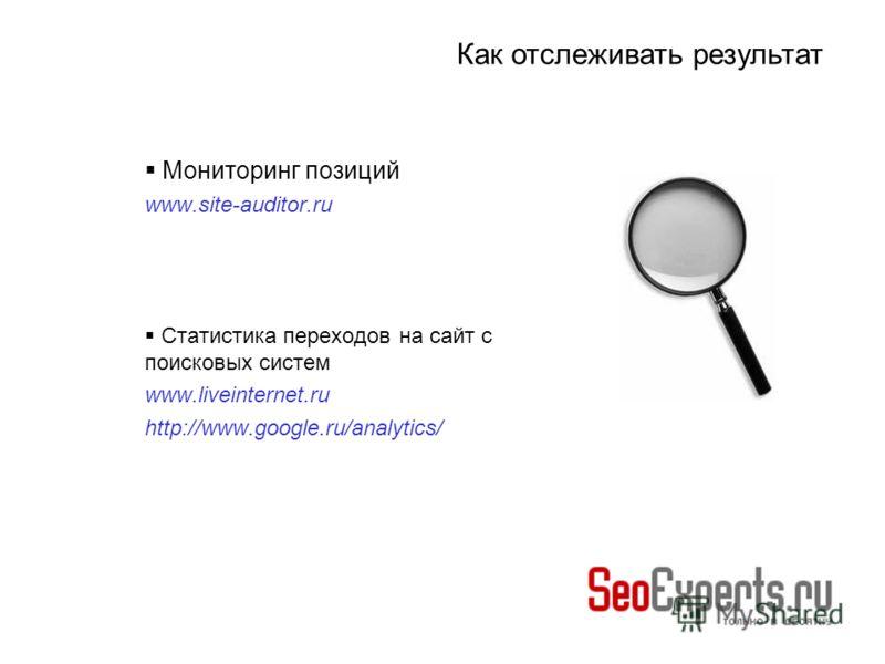 Мониторинг позиций www.site-auditor.ru Статистика переходов на сайт с поисковых систем www.liveinternet.ru http://www.google.ru/analytics/ Как отслеживать результат