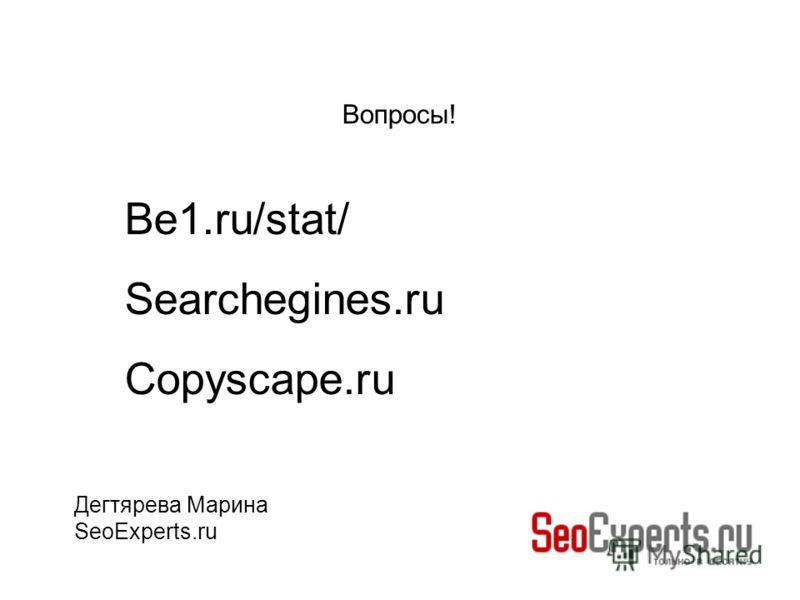 Вопросы! Дегтярева Марина SeoExperts.ru Be1.ru/stat/ Searchegines.ru Copyscape.ru