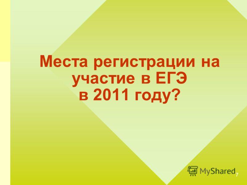 7 Места регистрации на участие в ЕГЭ в 2011 году?