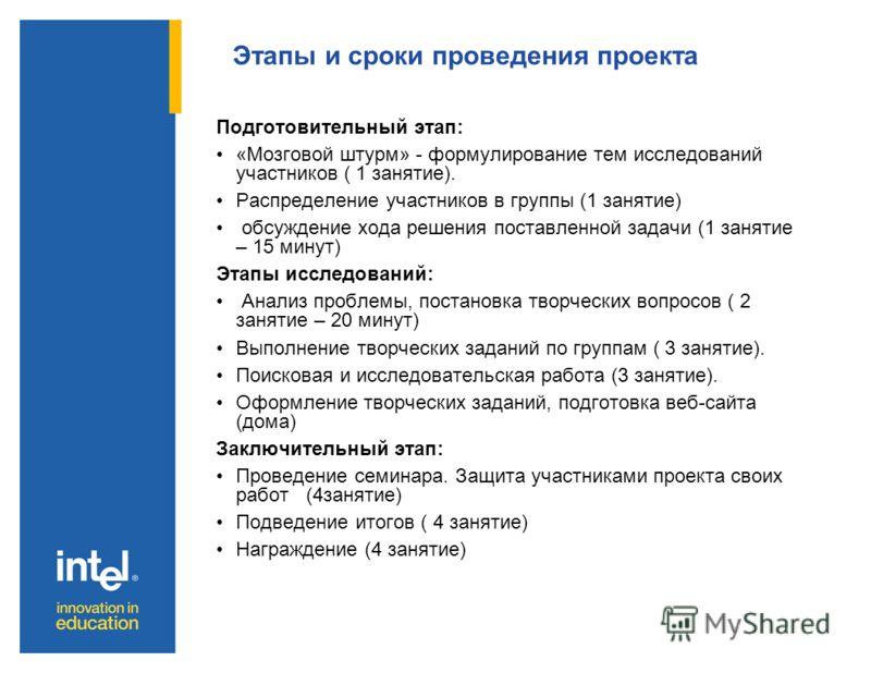 Этапы и сроки проведения проекта Подготовительный этап: «Мозговой штурм» - формулирование тем исследований участников ( 1 занятие). Распределение участников в группы (1 занятие) обсуждение хода решения поставленной задачи (1 занятие – 15 минут) Этапы
