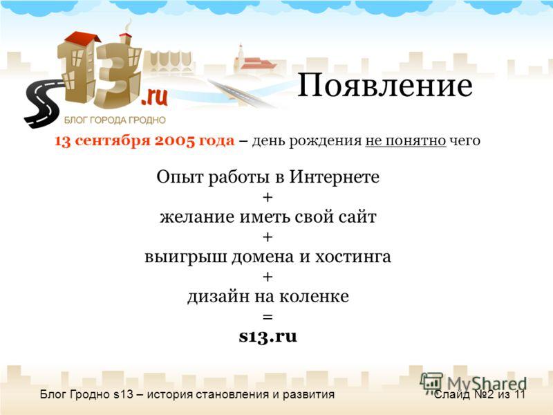 Блог Гродно s13 – история становления и развитияСлайд 2 из 11 13 сентября 2005 года – день рождения не понятно чего Опыт работы в Интернете + желание иметь свой сайт + выигрыш домена и хостинга + дизайн на коленке = s13.ru Появление