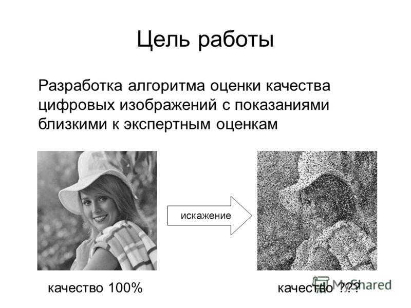 Цель работы Разработка алгоритма оценки качества цифровых изображений с показаниями близкими к экспертным оценкам качество 100%качество ??? искажение