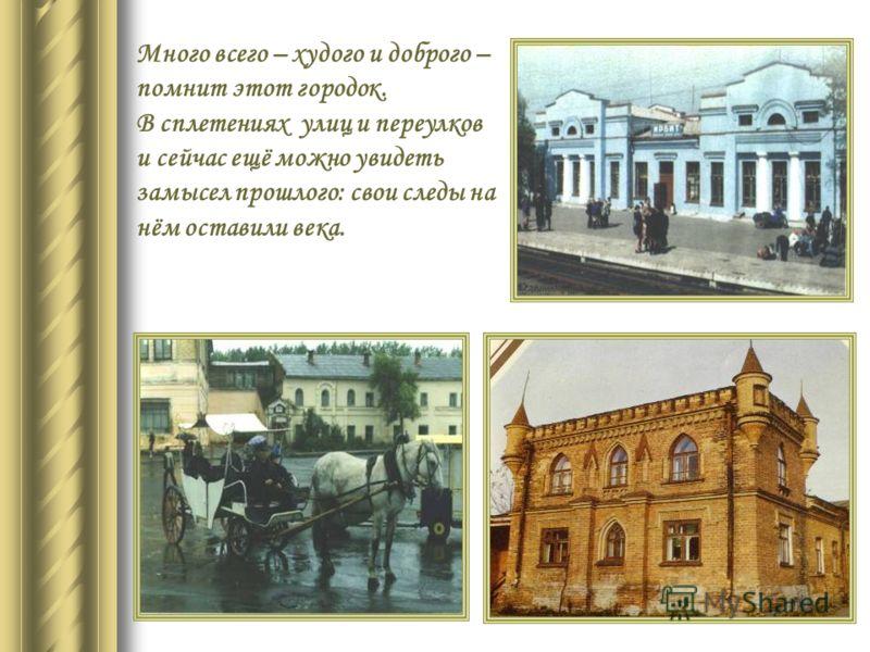 Много всего – худого и доброго – помнит этот городок. В сплетениях улиц и переулков и сейчас ещё можно увидеть замысел прошлого: свои следы на нём оставили века.