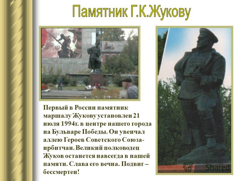 Первый в России памятник маршалу Жукову установлен 21 июля 1994г. в центре нашего города на Бульваре Победы. Он увенчал аллею Героев Советского Союза- ирбитчан. Великий полководец Жуков останется навсегда в нашей памяти. Слава его вечна. Подвиг – бес