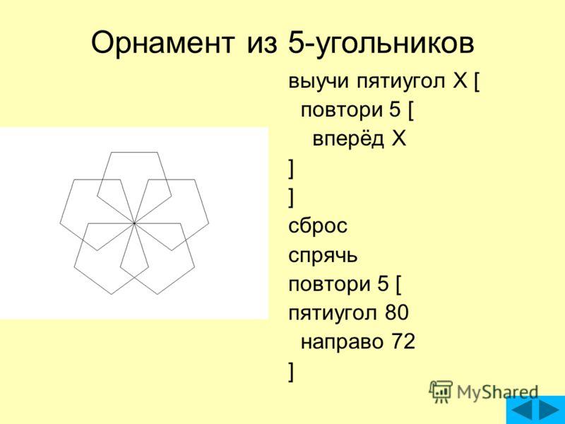 Орнамент из 5-угольников выучи пятиугол X [ повтори 5 [ вперёд X ] сброс спрячь повтори 5 [ пятиугол 80 направо 72 ]