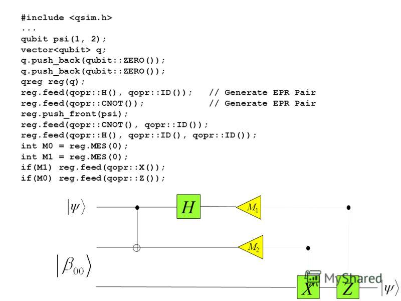 #include... qubit psi(1, 2); vector q; q.push_back(qubit::ZERO()); qreg reg(q); reg.feed(qopr::H(), qopr::ID()); // Generate EPR Pair reg.feed(qopr::CNOT()); // Generate EPR Pair reg.push_front(psi); reg.feed(qopr::CNOT(), qopr::ID()); reg.feed(qopr: