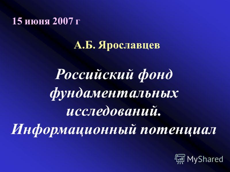 15 июня 2007 г А.Б. Ярославцев Российский фонд фундаментальных исследований. Информационный потенциал