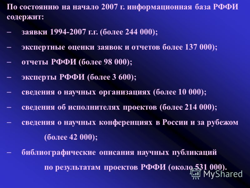 По состоянию на начало 2007 г. информационная база РФФИ содержит: заявки 1994-2007 г.г. (более 244 000); экспертные оценки заявок и отчетов более 137 000); отчеты РФФИ (более 98 000); эксперты РФФИ (более 3 600); сведения о научных организациях (боле