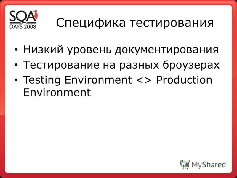 Специфика тестирования Низкий уровень документирования Тестирование на разных броузерах Testing Environment  Production Environment