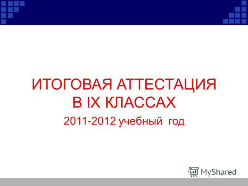 ИТОГОВАЯ АТТЕСТАЦИЯ В IX КЛАССАХ 2011-2012 учебный год