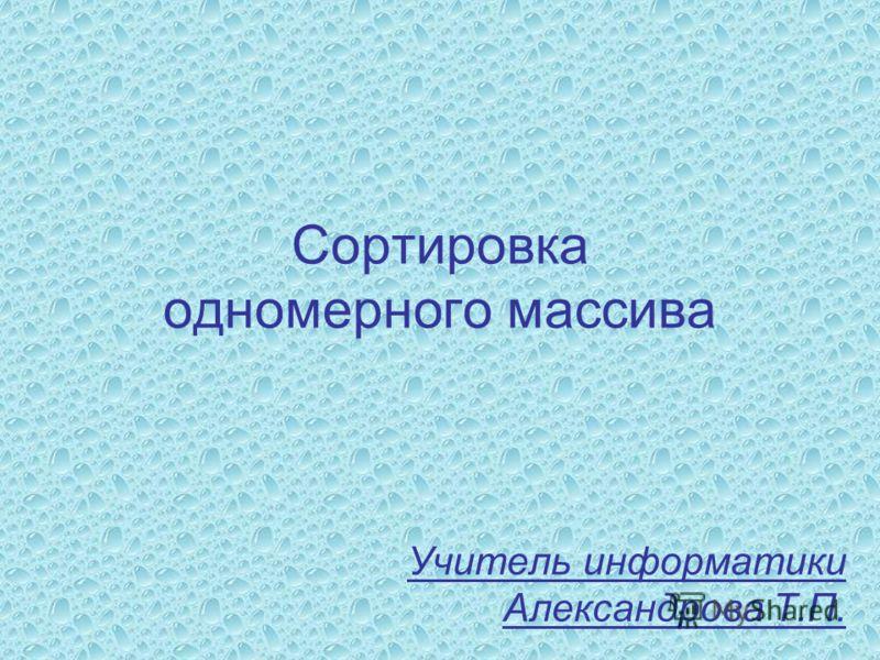 Сортировка одномерного массива Учитель информатики Александрова Т.П.