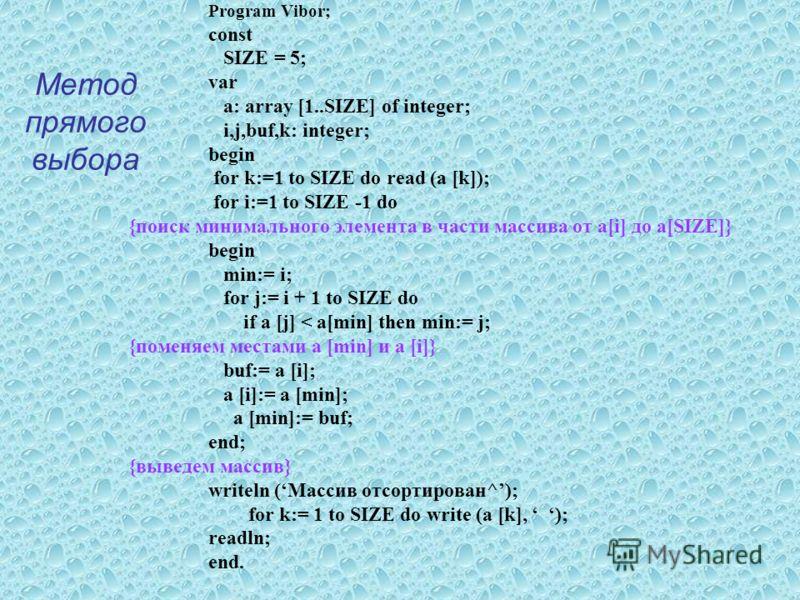Метод прямого выбора Program Vibor; const SIZE = 5; var a: array [1..SIZE] of integer; i,j,buf,k: integer; begin for k:=1 to SIZE do read (a [k]); for i:=1 to SIZE -1 do {поиск минимального элемента в части массива от a[i] до a[SIZE]} begin min:= i;