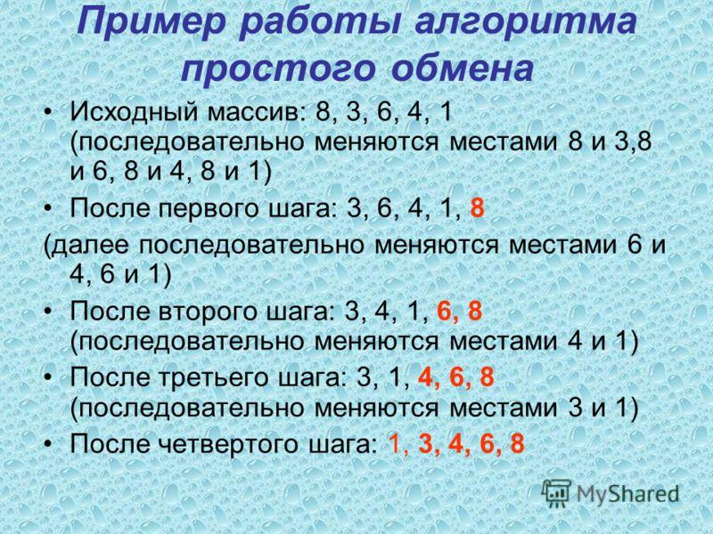 Пример работы алгоритма простого обмена Исходный массив: 8, 3, 6, 4, 1 (последовательно меняются местами 8 и 3,8 и 6, 8 и 4, 8 и 1) После первого шага: 3, 6, 4, 1, 8 (далее последовательно меняются местами 6 и 4, 6 и 1) После второго шага: 3, 4, 1, 6