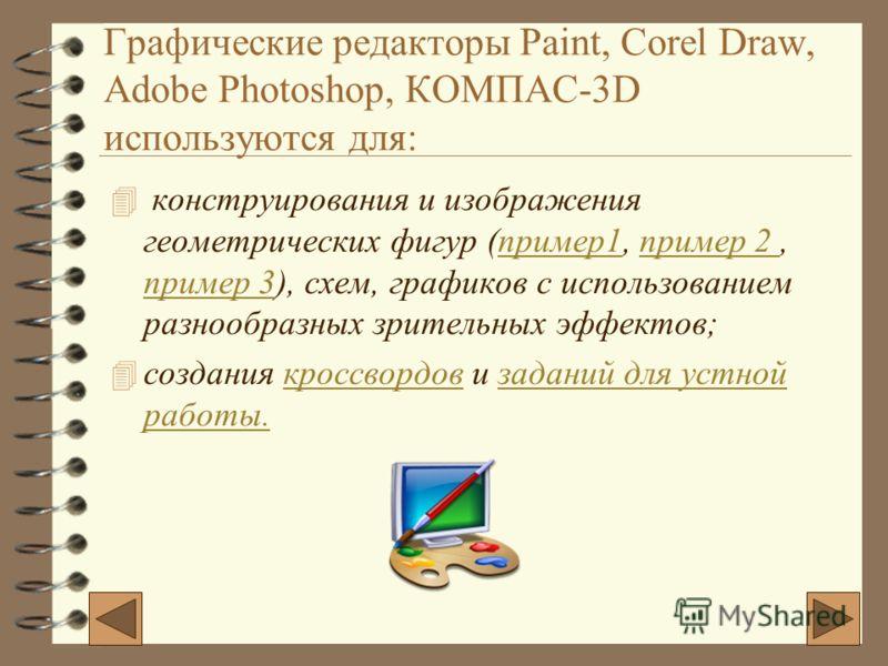 Графические редакторы Paint, Corel Draw, Adobe Photoshop, КОМПАС-3D используются для: 4 конструирования и изображения геометрических фигур (пример1, пример 2, пример 3), схем, графиков с использованием разнообразных зрительных эффектов; 4с4создания к