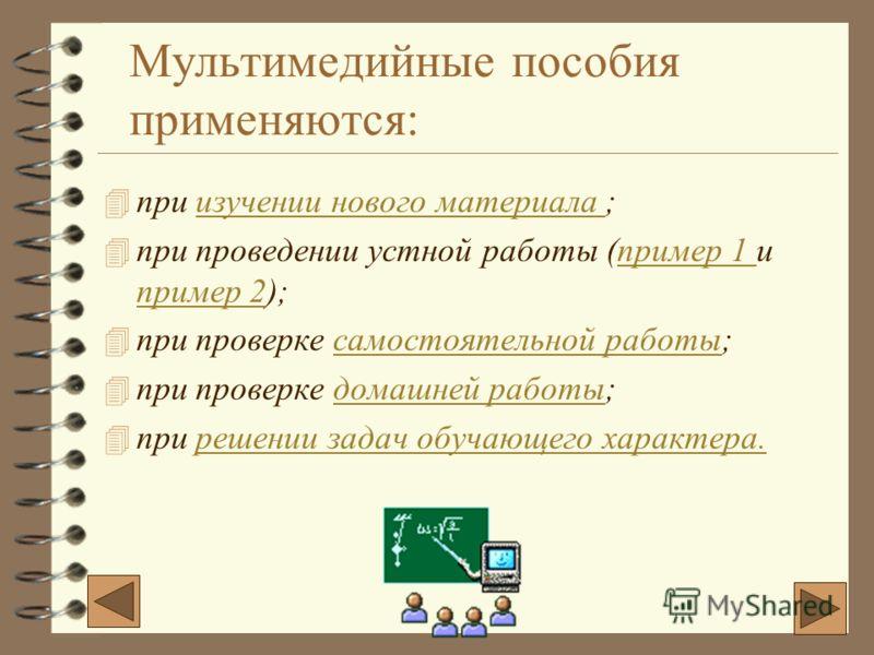 Мультимедийные пособия применяются: 4п4при изучении нового материала ; 4п4при проведении устной работы (пример 1 и пример 2); 4п4при проверке самостоятельной работы; 4п4при проверке домашней работы; 4п4при решении задач обучающего характера.