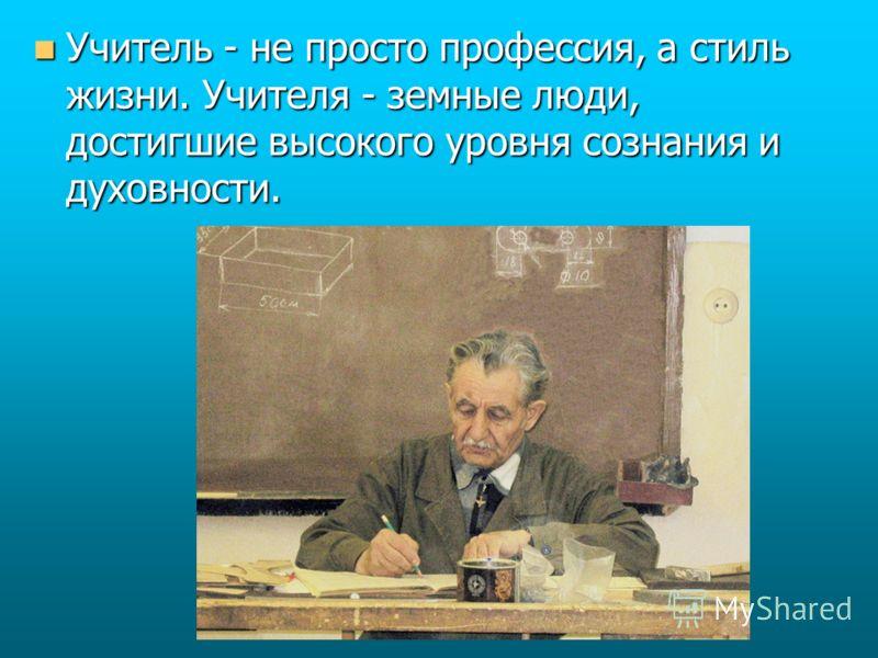 Учитель - не просто профессия, а стиль жизни. Учителя - земные люди, достигшие высокого уровня сознания и духовности. Учитель - не просто профессия, а стиль жизни. Учителя - земные люди, достигшие высокого уровня сознания и духовности.