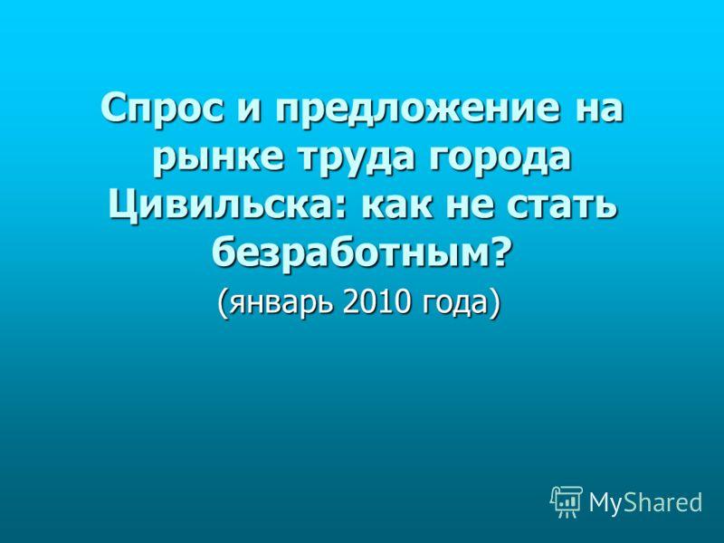 Спрос и предложение на рынке труда города Цивильска: как не стать безработным? (январь 2010 года)