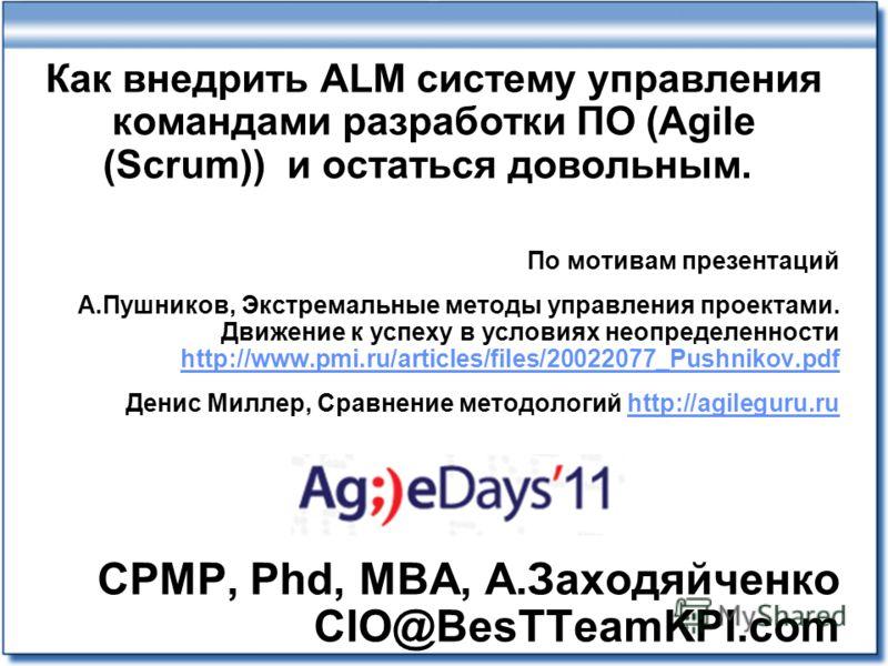 Как внедрить ALM систему управления командами разработки ПО (Agile (Scrum)) и остаться довольным. По мотивам презентаций А.Пушников, Экстремальные методы управления проектами. Движение к успеху в условиях неопределенности http://www.pmi.ru/articles/f