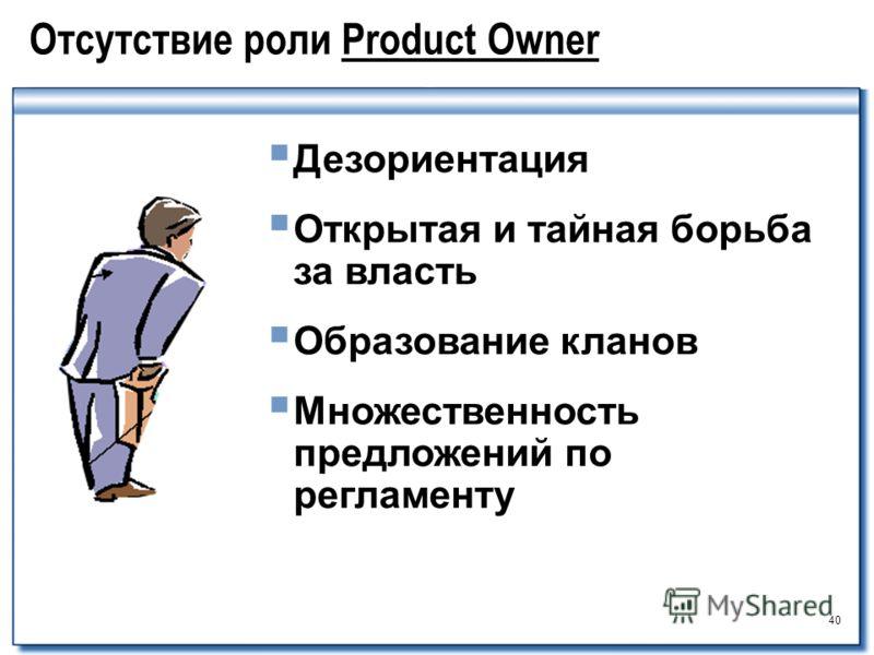 40 Отсутствие роли Product Owner Дезориентация Открытая и тайная борьба за власть Образование кланов Множественность предложений по регламенту