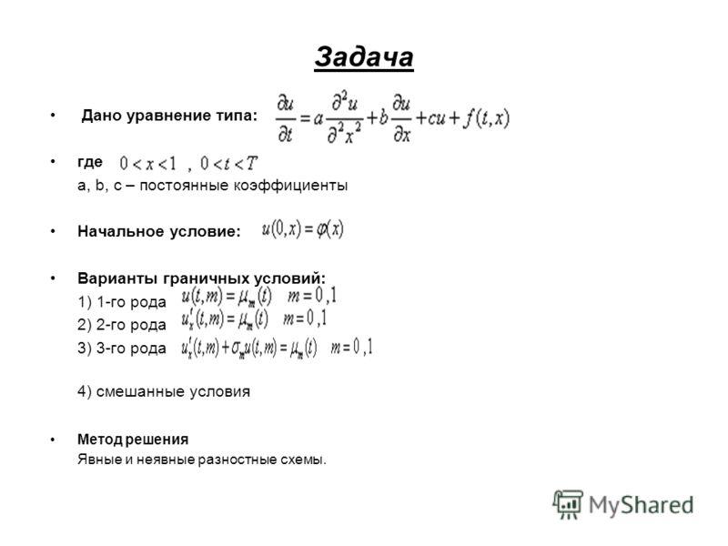 Задача Дано уравнение типа: где a, b, c – постоянные коэффициенты Начальное условие: Варианты граничных условий: 1) 1-го рода 2) 2-го рода 3) 3-го рода 4) смешанные условия Метод решения Явные и неявные разностные схемы.