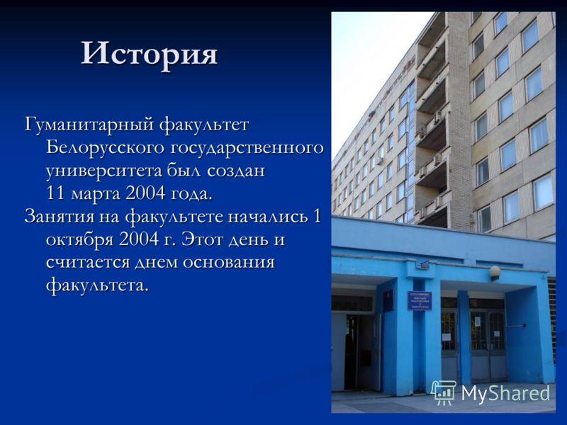 История Гуманитарный факультет Белорусского государственного университета был создан 11 марта 2004 года. Занятия на факультете начались 1 октября 2004 г. Этот день и считается днем основания факультета.