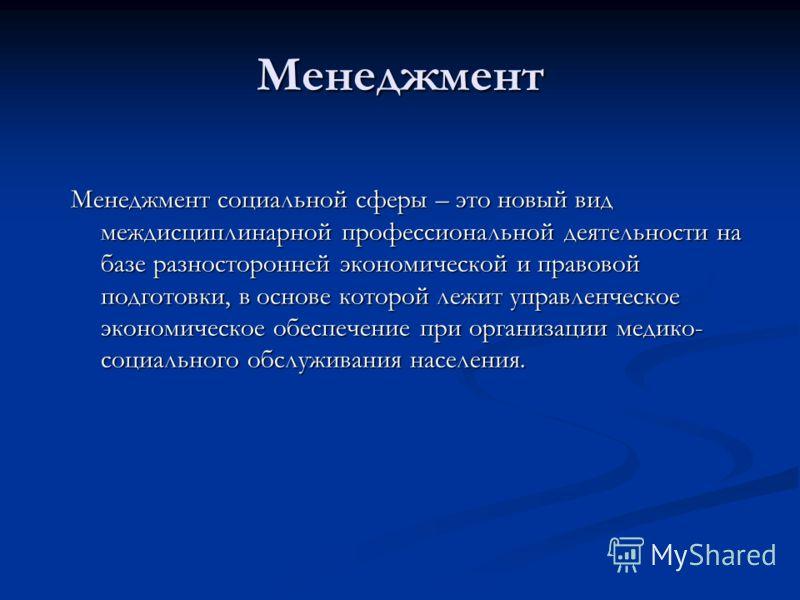Менеджмент Менеджмент социальной сферы – это новый вид междисциплинарной профессиональной деятельности на базе разносторонней экономической и правовой подготовки, в основе которой лежит управленческое экономическое обеспечение при организации медико-