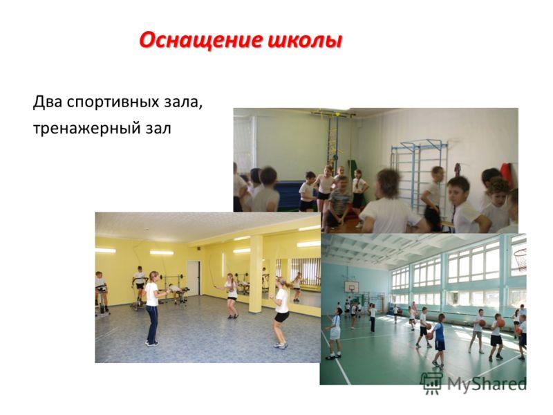 Оснащение школы Два спортивных зала, тренажерный зал