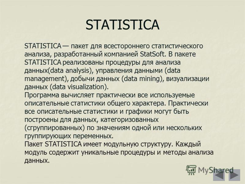 STATISTICA STATISTICA пакет для всестороннего статистического анализа, разработанный компанией StatSoft. В пакете STATISTICA реализованы процедуры для анализа данных(data analysis), управления данными (data management), добычи данных (data mining), в