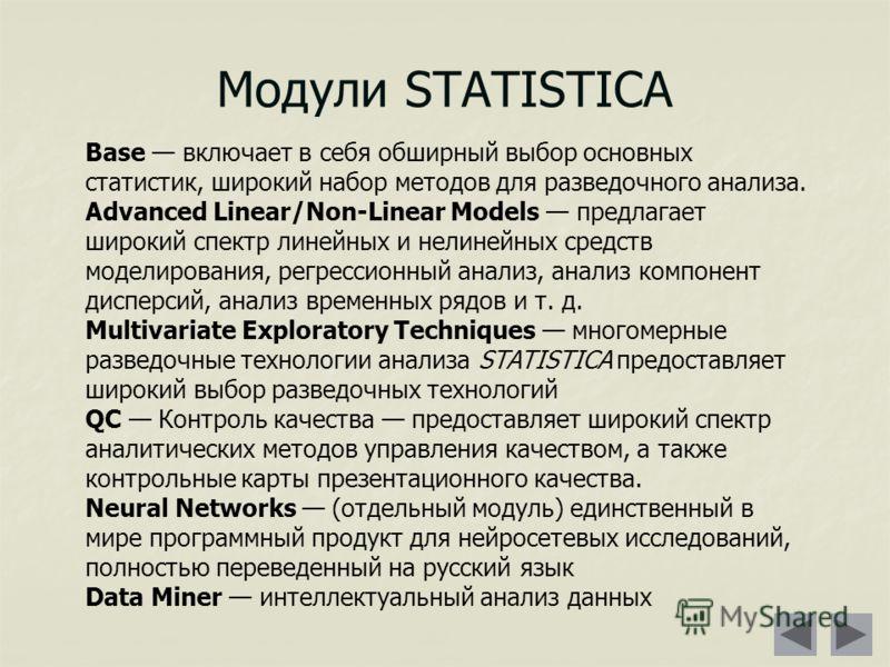 Модули STATISTICA Base включает в себя обширный выбор основных статистик, широкий набор методов для разведочного анализа. Advanced Linear/Non-Linear Models предлагает широкий спектр линейных и нелинейных средств моделирования, регрессионный анализ, а