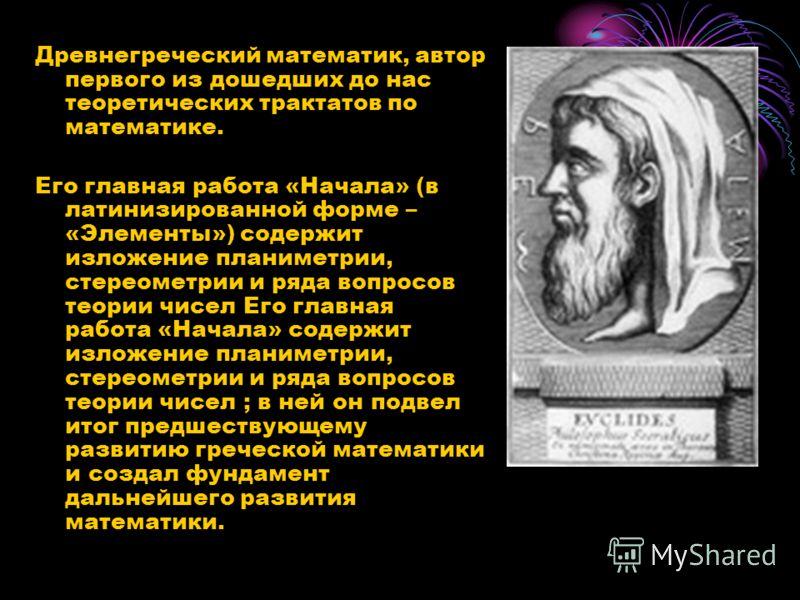 Древнегреческий математик, автор первого из дошедших до нас теоретических трактатов по математике. Его главная работа «Начала» (в латинизированной форме – «Элементы») содержит изложение планиметрии, стереометрии и ряда вопросов теории чисел Его главн