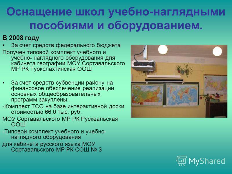 Оснащение школ учебно-наглядными пособиями и оборудованием. В 2008 году За счет средств федерального бюджета Получен типовой комплект учебного и учебно- наглядного оборудования для кабинета географии МОУ Сортавальского МР РК Туокслахтинская ООШ За сч