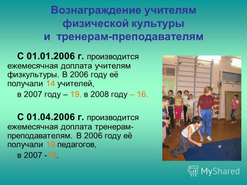Вознаграждение учителям физической культуры и тренерам-преподавателям С 01.01.2006 г. производится ежемесячная доплата учителям физкультуры. В 2006 году её получали 14 учителей, в 2007 году – 19, в 2008 году – 16. С 01.04.2006 г. производится ежемеся