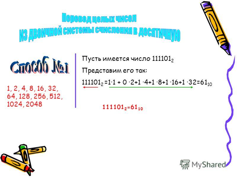 Пусть имеется число 111101 2 Представим его так: 111101 2 =1·1 + 0 ·2+1 ·4+1 ·8+1 ·16+1 ·32=61 10 1, 2, 4, 8, 16, 32, 64, 128, 256, 512, 1024, 2048 111101 2 =61 10