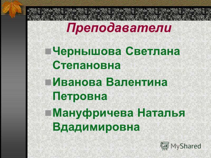 Преподаватели Чернышова Светлана Степановна Иванова Валентина Петровна Мануфричева Наталья Вдадимировна