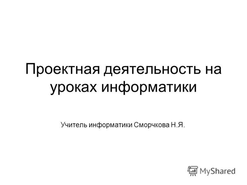 Проектная деятельность на уроках информатики Учитель информатики Сморчкова Н.Я.