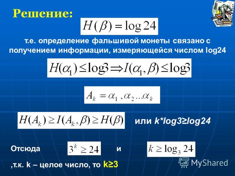 Решение: т.е. определение фальшивой монеты связано с получением информации, измеряющейся числом log24 или k*log3log24 Отсюда и,т.к. k – целое число, то k3