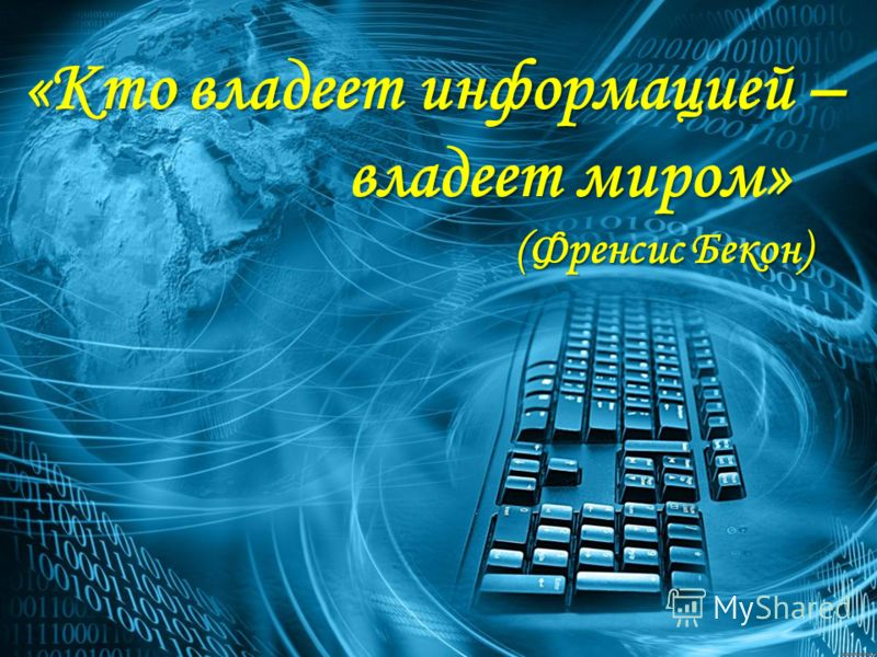 «Кто владеет информацией – владеет миром» владеет миром» (Френсис Бекон) (Френсис Бекон)