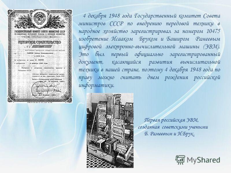4 декабря 1948 года Государственный комитет Совета министров СССР по внедрению передовой техники в народное хозяйство зарегистрировал за номером 10475 изобретение Исааком Бруком и Баширом Рамеевым цифровой электронно-вычислительной машины (ЭВМ). Это