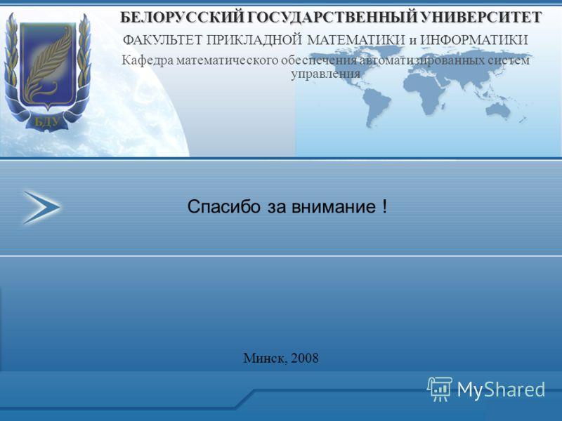 Спасибо за внимание ! БЕЛОРУССКИЙ ГОСУДАРСТВЕННЫЙ УНИВЕРСИТЕТ ФАКУЛЬТЕТ ПРИКЛАДНОЙ МАТЕМАТИКИ и ИНФОРМАТИКИ Кафедра математического обеспечения автоматизированных систем управления Минск, 2008