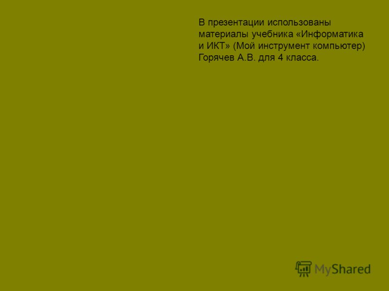 В презентации использованы материалы учебника «Информатика и ИКТ» (Мой инструмент компьютер) Горячев А.В. для 4 класса.